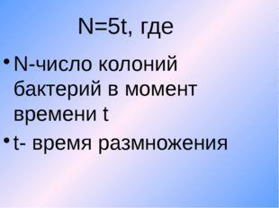 N=5t, где N-число колоний бактерий в момент времени t t- время размножения