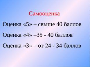 Самооценка Оценка «5» – свыше 40 баллов Оценка «4» –35 - 40 баллов Оценка «3»