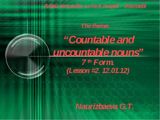 """""""Countable and uncountable nouns"""" Абай атындағы № 4 лицей - мектебі 7 th Form..."""