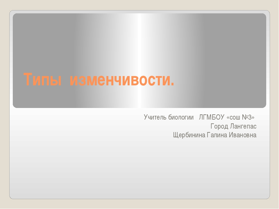 Типы изменчивости. Учитель биологии ЛГМБОУ «сош №3» Город Лангепас Щербинина...