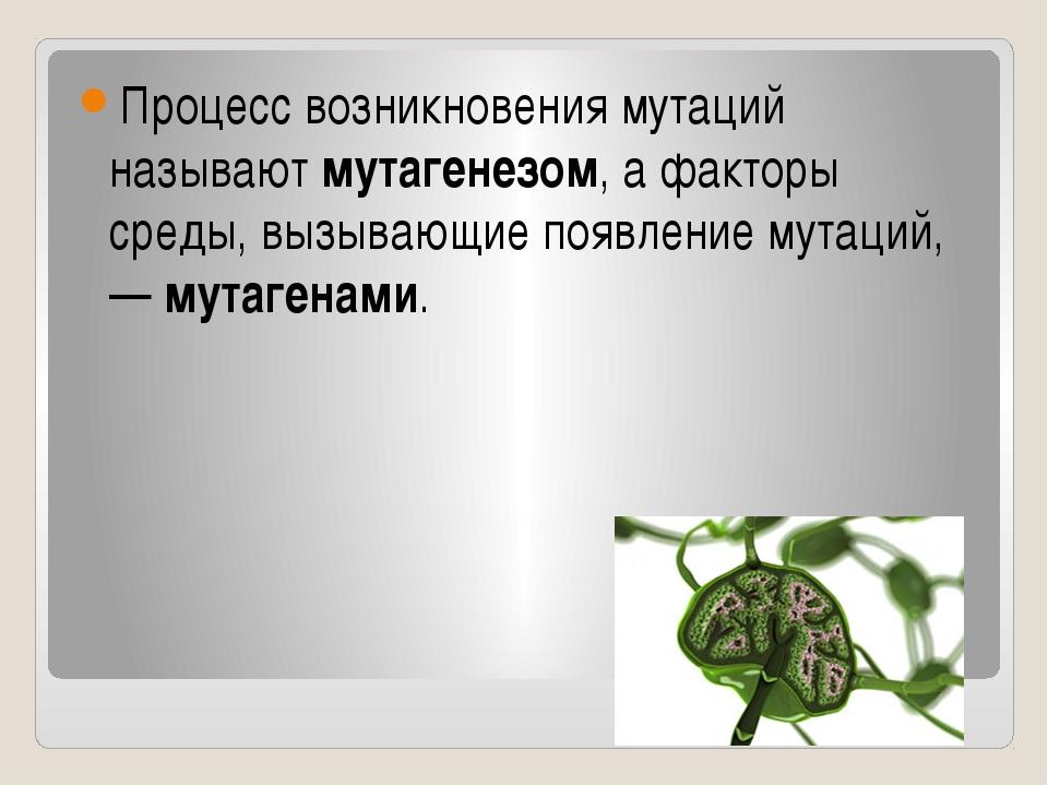 Процесс возникновения мутаций называют мутагенезом, а факторы среды, вызывающ...