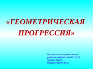 «ГЕОМЕТРИЧЕСКАЯ ПРОГРЕССИЯ» Презентацию приготовила учитель математики СШ № 6