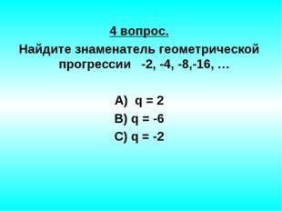 4 вопрос. Найдите знаменатель геометрической прогрессии -2, -4, -8,-16, … А)