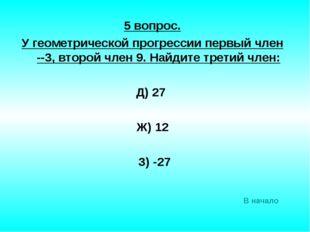 5 вопрос. У геометрической прогрессии первый член --3, второй член 9. Найдите