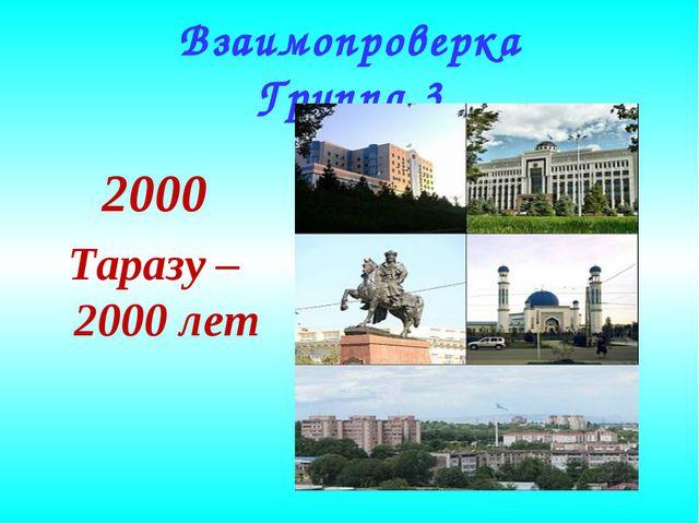 Взаимопроверка Группа 3 2000 Таразу – 2000 лет