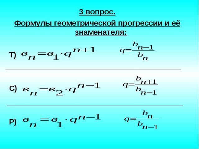 3 вопрос. Формулы геометрической прогрессии и её знаменателя: Т) С) Р)