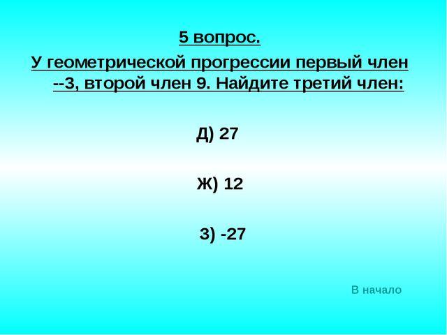 5 вопрос. У геометрической прогрессии первый член --3, второй член 9. Найдите...