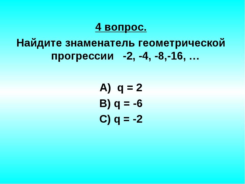 4 вопрос. Найдите знаменатель геометрической прогрессии -2, -4, -8,-16, … А)...