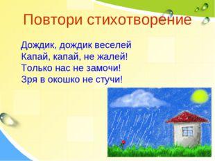 Повтори стихотворение Дождик, дождик веселей Капай, капай, не жалей! Только н