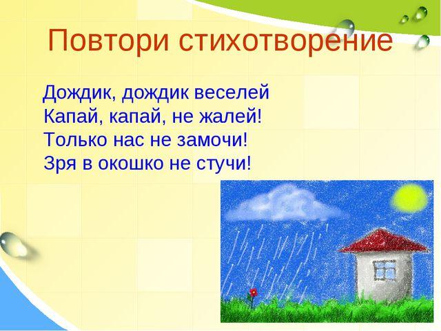 Повтори стихотворение Дождик, дождик веселей Капай, капай, не жалей! Только н...