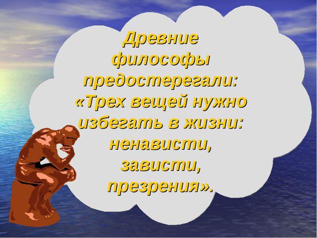 Древние философы предостерегали: «Трех вещей нужно избегать в жизни: ненавист...