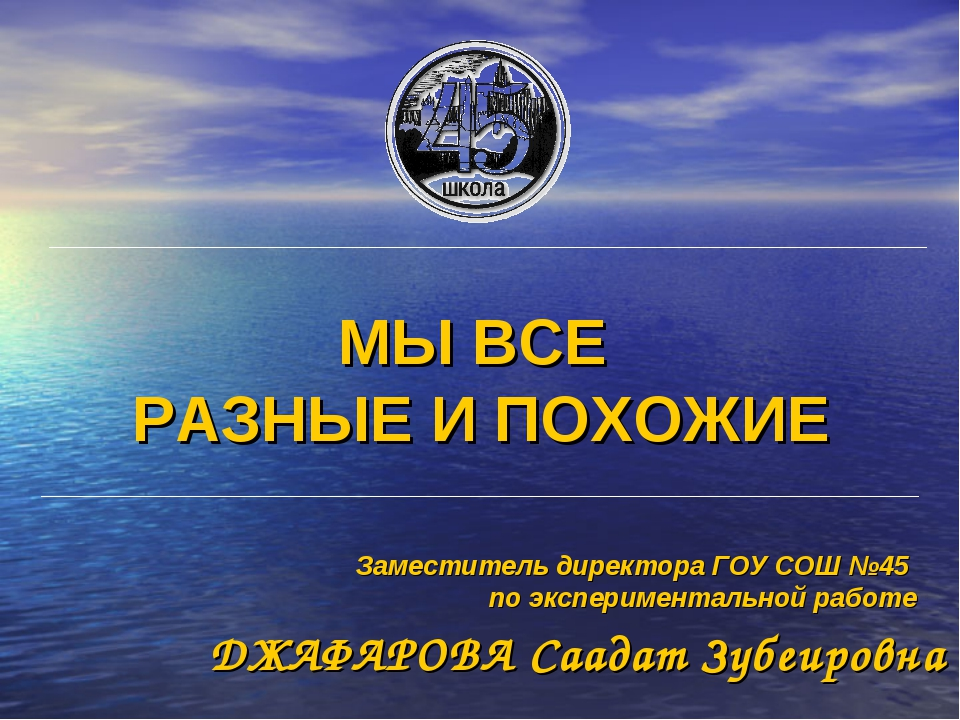 МЫ ВСЕ РАЗНЫЕ И ПОХОЖИЕ ДЖАФАРОВА Саадат Зубеировна Заместитель директора ГОУ...