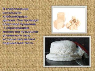 В хлебопечении используют хлебопекарные дрожжи. Они проводят спиртовое брожен