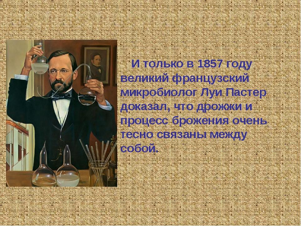 И только в 1857 году великий французский микробиолог Луи Пастер доказал, что...
