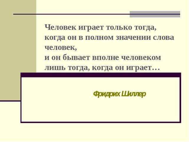 Человек играет только тогда, когда он в полном значении слова человек, и он б...