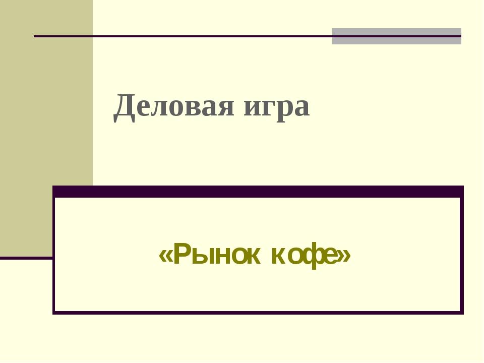 Деловая игра «Рынок кофе» Богоева О.А.