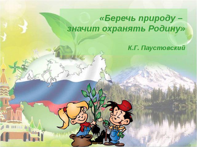 «Беречь природу – значит охранять Родину» К.Г. Паустовский