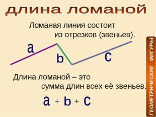 Ломаная линия состоит из отрезков (звеньев). Длина ломаной – это сумма длин в