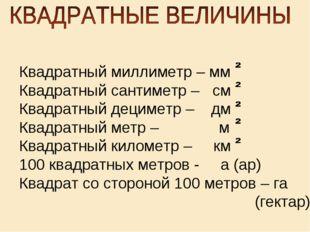 Квадратный миллиметр – мм Квадратный сантиметр – см Квадратный дециметр – дм