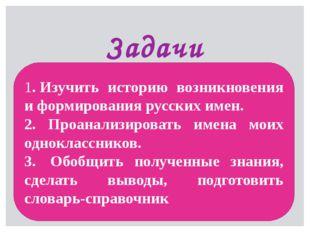 Задачи 1.Изучить историю возникновения и формирования русских имен. 2. Проан