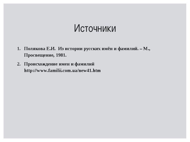 Источники Полякова Е.И. Из истории русских имён и фамилий. – М., Просвещение,...