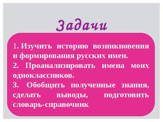Задачи 1.Изучить историю возникновения и формирования русских имен. 2. Проан...