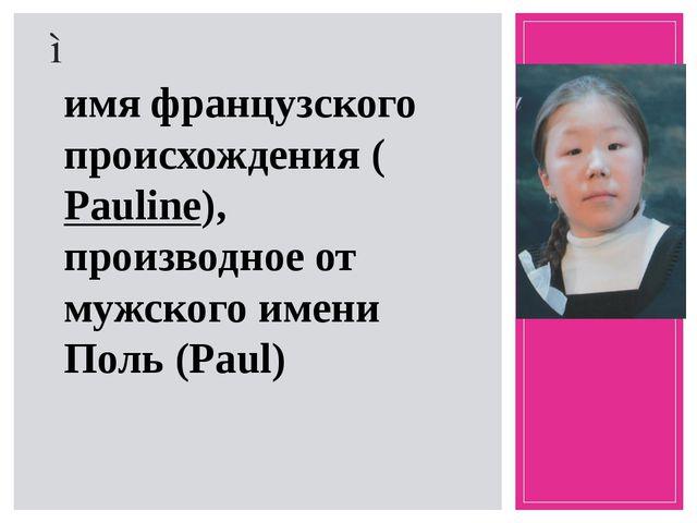 Поли́на– женское имя французского происхождения (Pauline), производное от м...