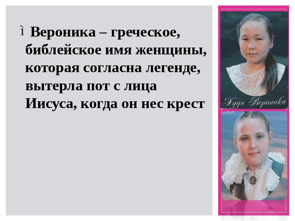 Вероника – греческое, библейское имя женщины, которая согласна легенде, выте...