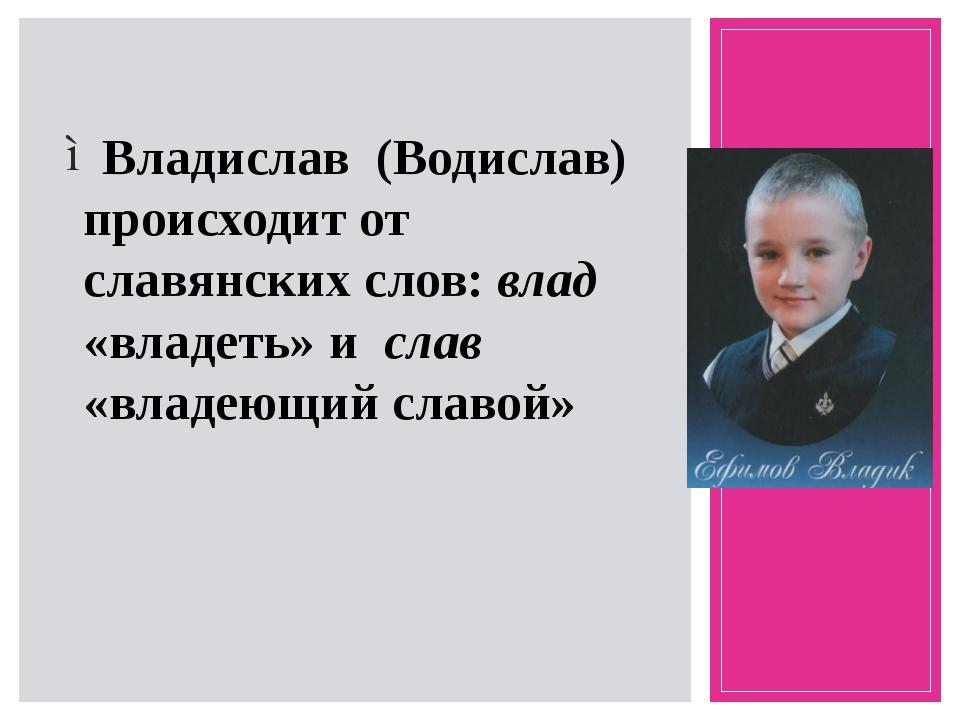 Владислав (Водислав) происходит от славянских слов: влад «владеть» и слав «в...
