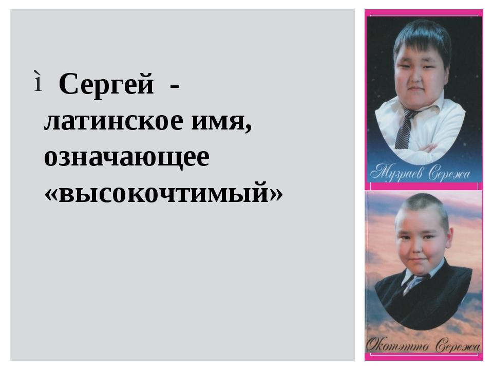 Сергей - латинское имя, означающее «высокочтимый»