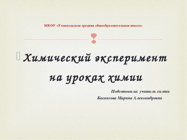 Химический эксперимент на уроках химии  Подготовила: учитель химии Басангова...