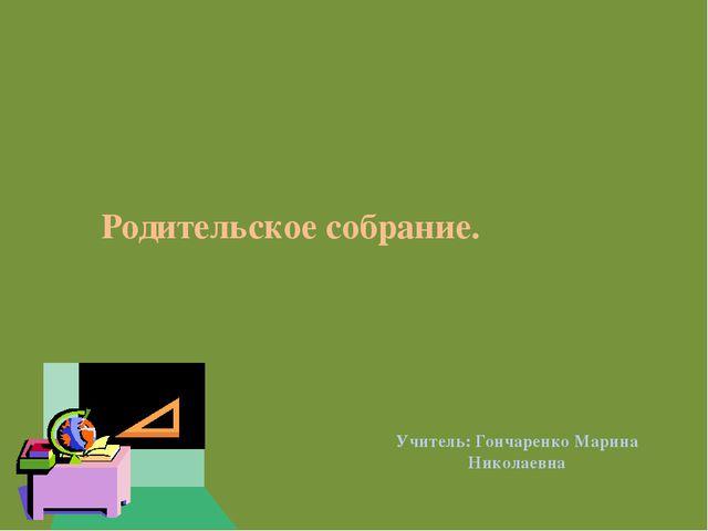 Родительское собрание. Учитель: Гончаренко Марина Николаевна