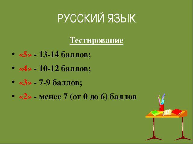 РУССКИЙ ЯЗЫК Тестирование «5» - 13-14 баллов; «4» - 10-12 баллов; «3» - 7-9 б...