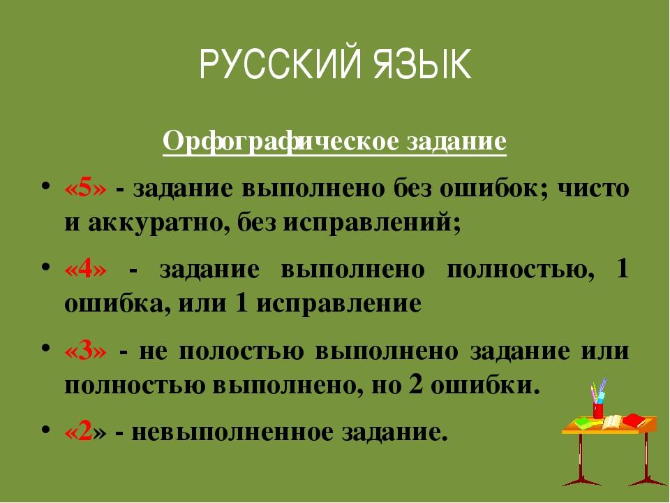 РУССКИЙ ЯЗЫК Орфографическое задание «5» - задание выполнено без ошибок; чист...