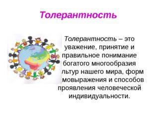 Толерантность Толерантность – это уважение, принятие и правильное понимание б