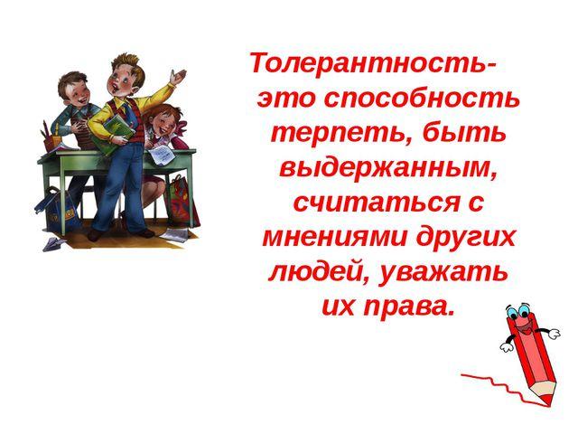Толерантность- это способность терпеть, быть выдержанным, считаться с мнениям...