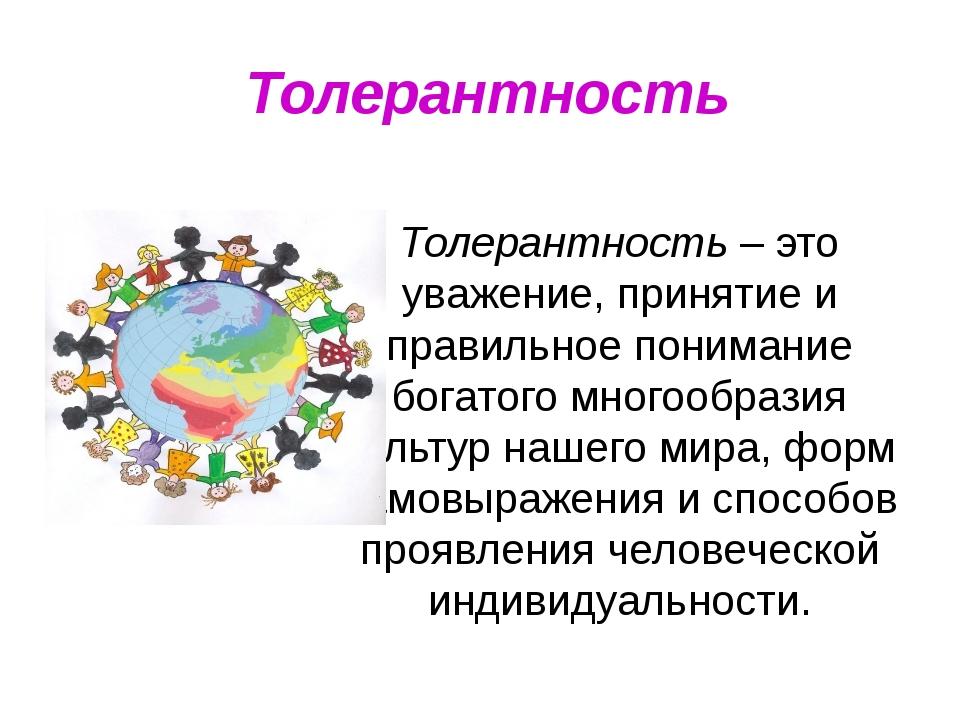 Толерантность Толерантность – это уважение, принятие и правильное понимание б...