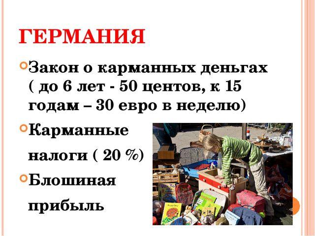 ГЕРМАНИЯ Закон о карманных деньгах ( до 6 лет - 50 центов, к 15 годам – 30 ев...