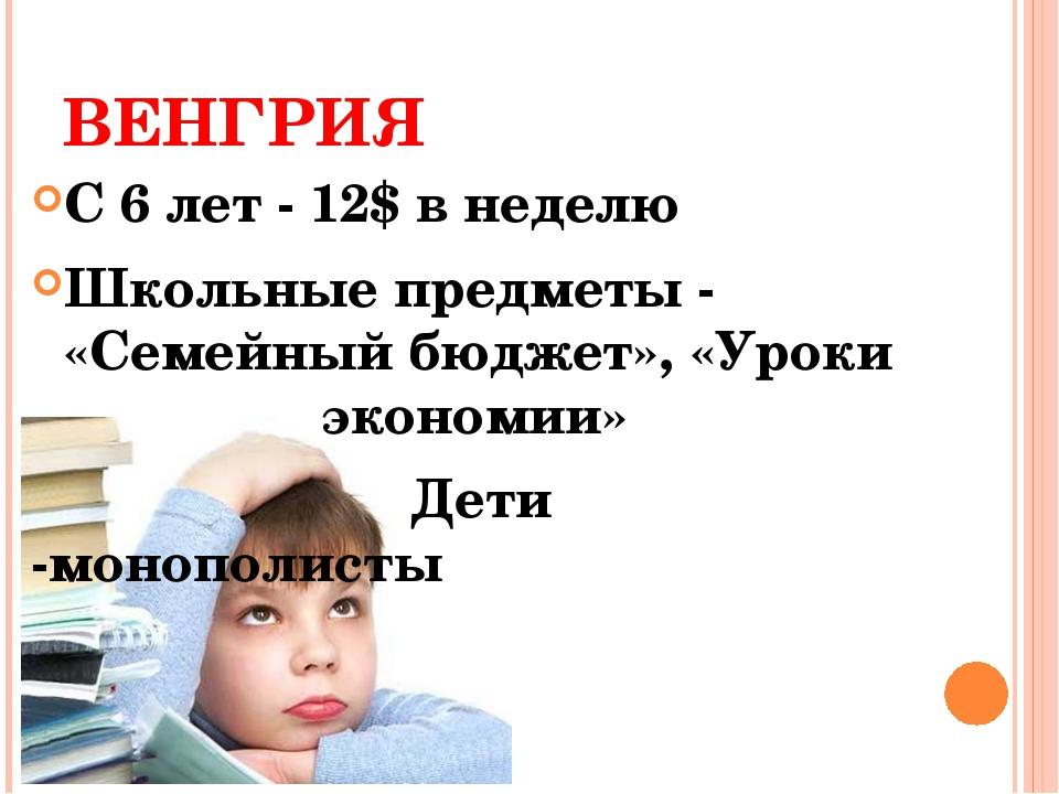 ВЕНГРИЯ С 6 лет - 12$ в неделю Школьные предметы - «Семейный бюджет», «Уроки...