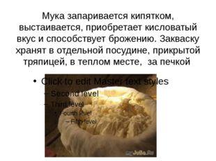Мука запаривается кипятком, выстаивается, приобретает кисловатый вкус и спосо