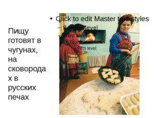 Пищу готовят в чугунах, на сковородах в русских печах
