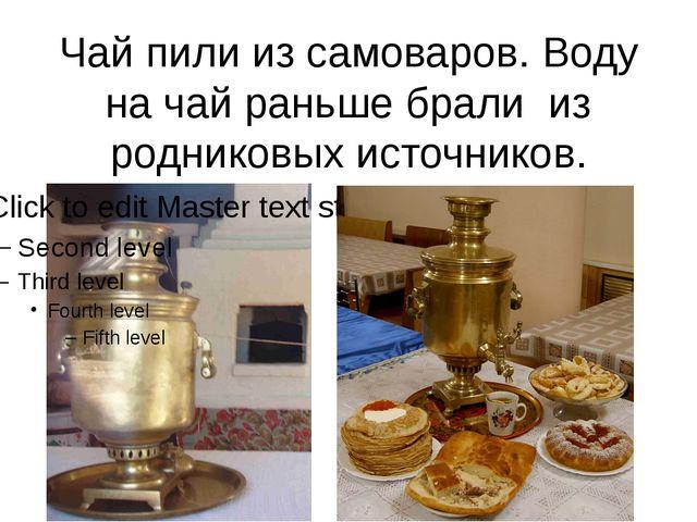 Чай пили из самоваров. Воду на чай раньше брали из родниковых источников.