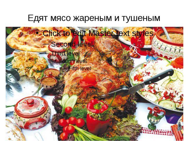 Едят мясо жареным и тушеным