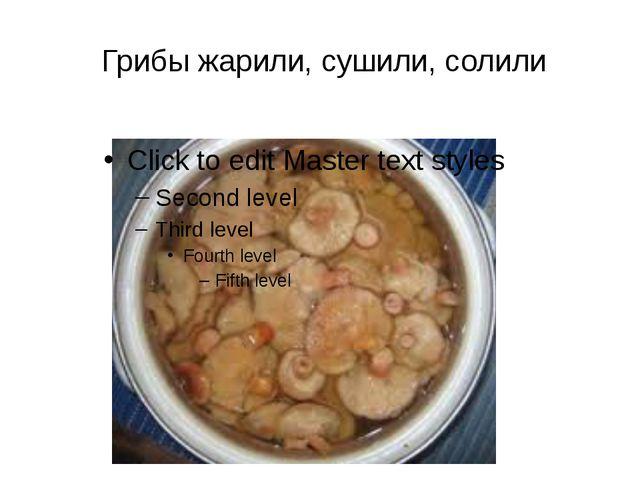 Грибы жарили, сушили, солили