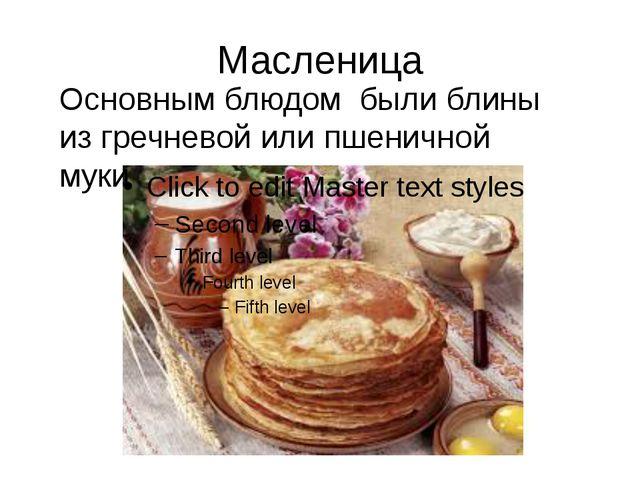 Масленица Основным блюдом были блины из гречневой или пшеничной муки