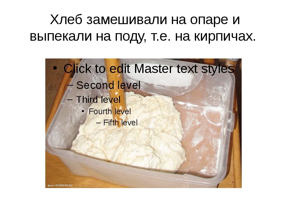 Хлеб замешивали на опаре и выпекали на поду, т.е. на кирпичах.