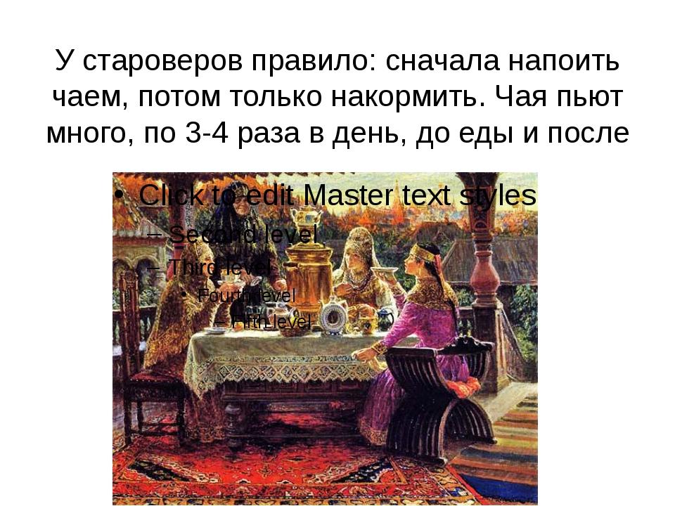 У староверов правило: сначала напоить чаем, потом только накормить. Чая пьют...
