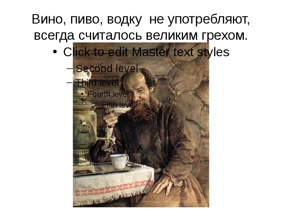 Вино, пиво, водку не употребляют, всегда считалось великим грехом.