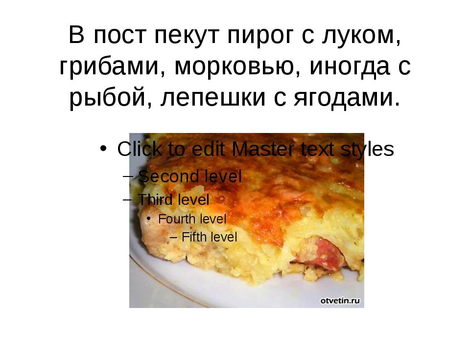 В пост пекут пирог с луком, грибами, морковью, иногда с рыбой, лепешки с ягод...