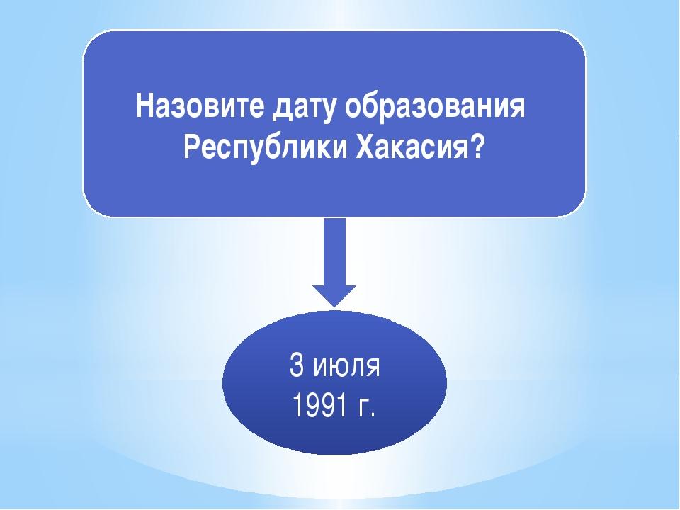 Назовите дату образования Республики Хакасия? 3 июля 1991 г.